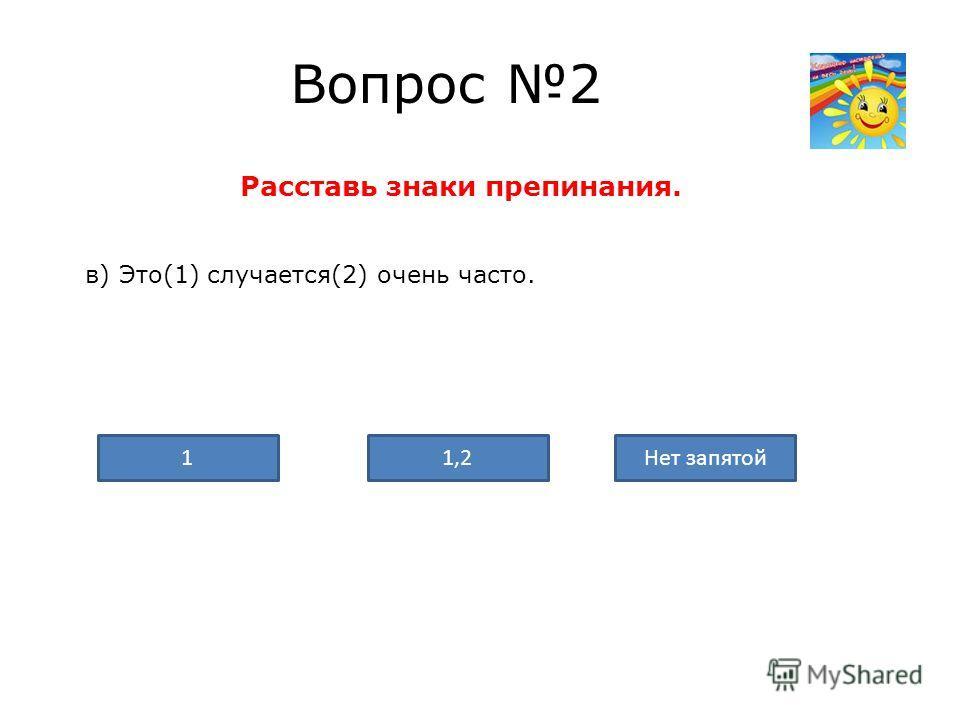 Вопрос 2 Расставь знаки препинания. в) Это(1) случается(2) очень часто. Нет запятой1,21