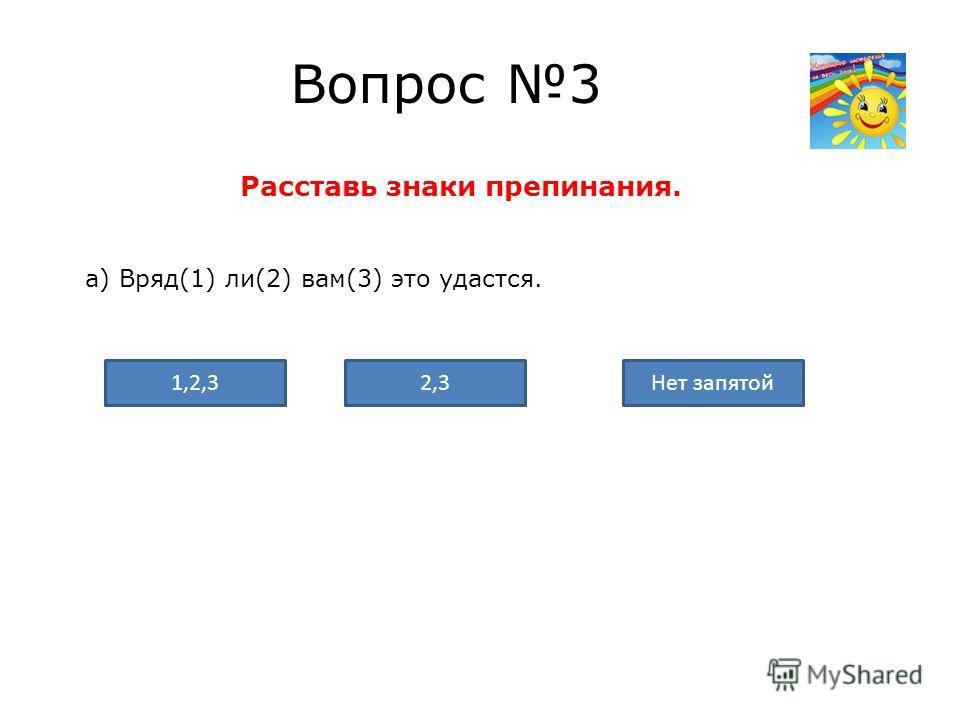 Вопрос 3 Расставь знаки препинания. а) Вряд(1) ли(2) вам(3) это удастся. Нет запятой2,31,2,3