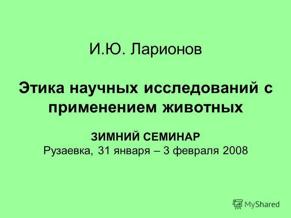 И.Ю. Ларионов Этика научных исследований с применением животных ЗИМНИЙ СЕМИНАР Рузаевка, 31 января – 3 февраля 2008