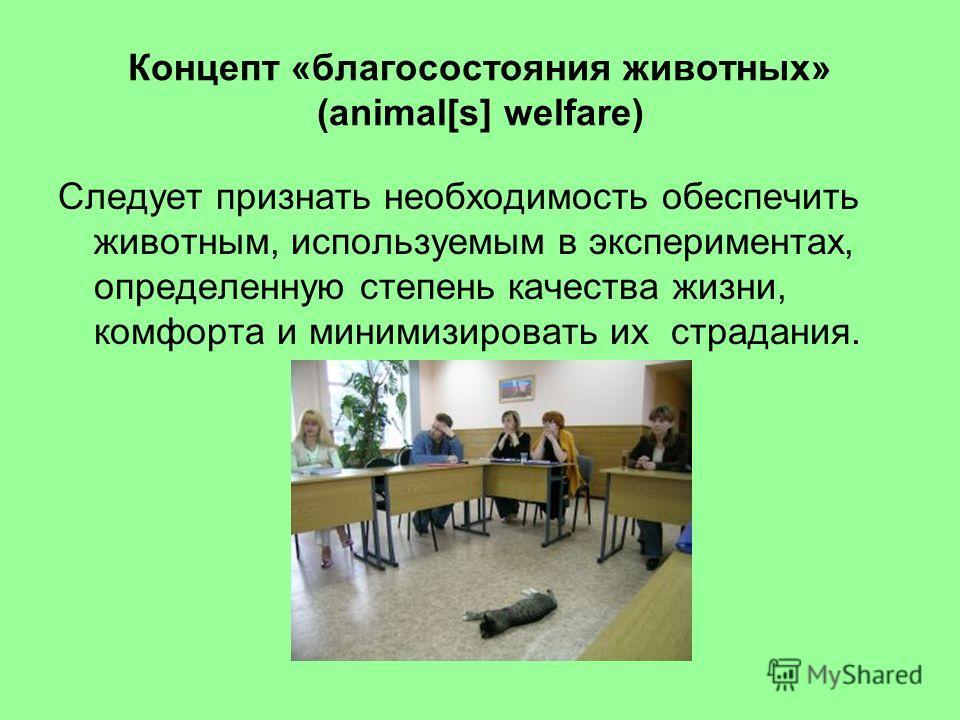 Концепт «благосостояния животных» (animal[s] welfare) Следует признать необходимость обеспечить животным, используемым в экспериментах, определенную степень качества жизни, комфорта и минимизировать их страдания.