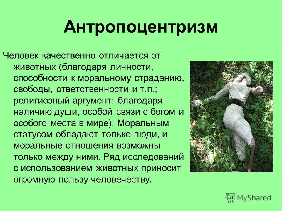 Антропоцентризм Человек качественно отличается от животных (благодаря личности, способности к моральному страданию, свободы, ответственности и т.п.; религиозный аргумент: благодаря наличию души, особой связи с богом и особого места в мире). Моральным