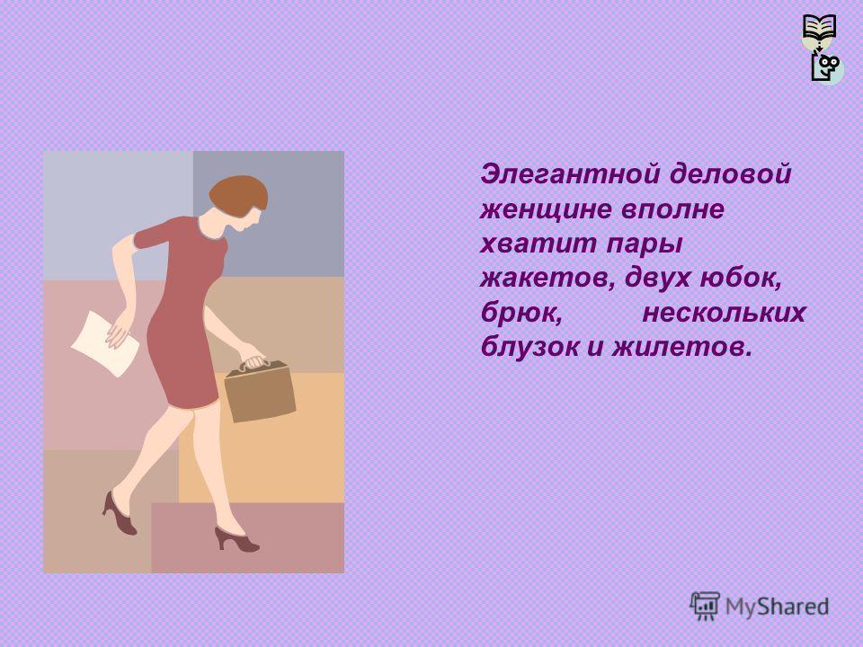 Элегантной деловой женщине вполне хватит пары жакетов, двух юбок, брюк, нескольких блузок и жилетов.