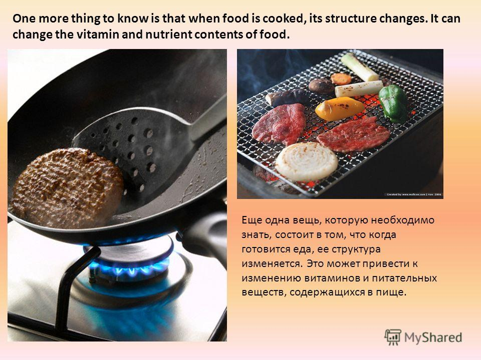 One more thing to know is that when food is cooked, its structure changes. It can change the vitamin and nutrient contents of food. Еще одна вещь, которую необходимо знать, состоит в том, что когда готовится еда, ее структура изменяется. Это может пр