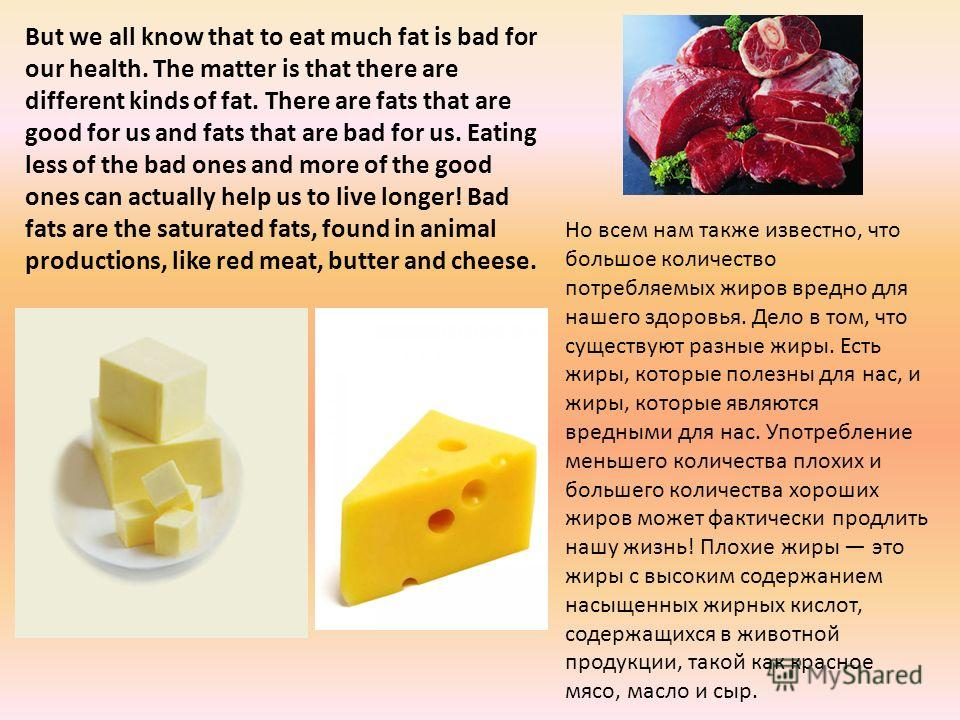 But we all know that to eat much fat is bad for our health. The matter is that there are different kinds of fat. There are fats that are good for us and fats that are bad for us. Eating less of the bad ones and more of the good ones can actually help