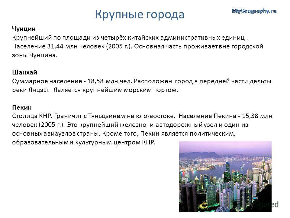 Крупные города Чунцин Крупнейший по площади из четырёх китайских административных единиц. Население 31,44 млн человек (2005 г.). Основная часть проживает вне городской зоны Чунцина. Шанхай Суммарное население - 18,58 млн.чел. Расположен город в перед