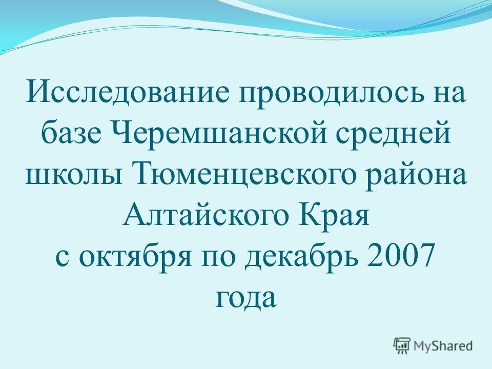 Исследование проводилось на базе Черемшанской средней школы Тюменцевского района Алтайского Края с октября по декабрь 2007 года