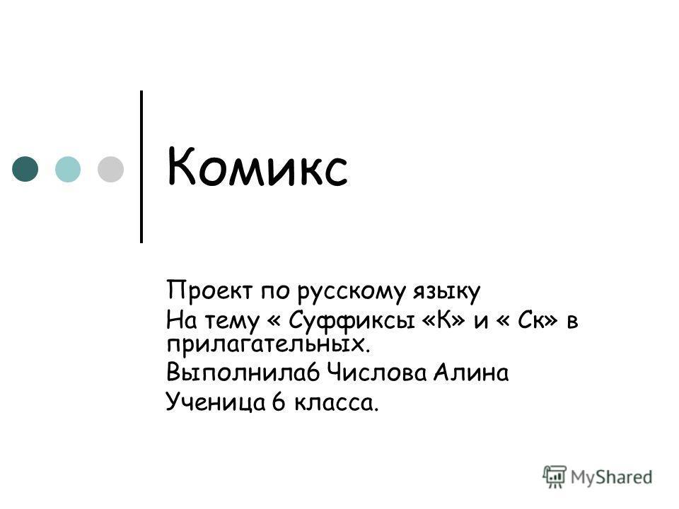 Комикс Проект по русскому языку На тему « Суффиксы «К» и « Ск» в прилагательных. Выполнила6 Числова Алина Ученица 6 класса.