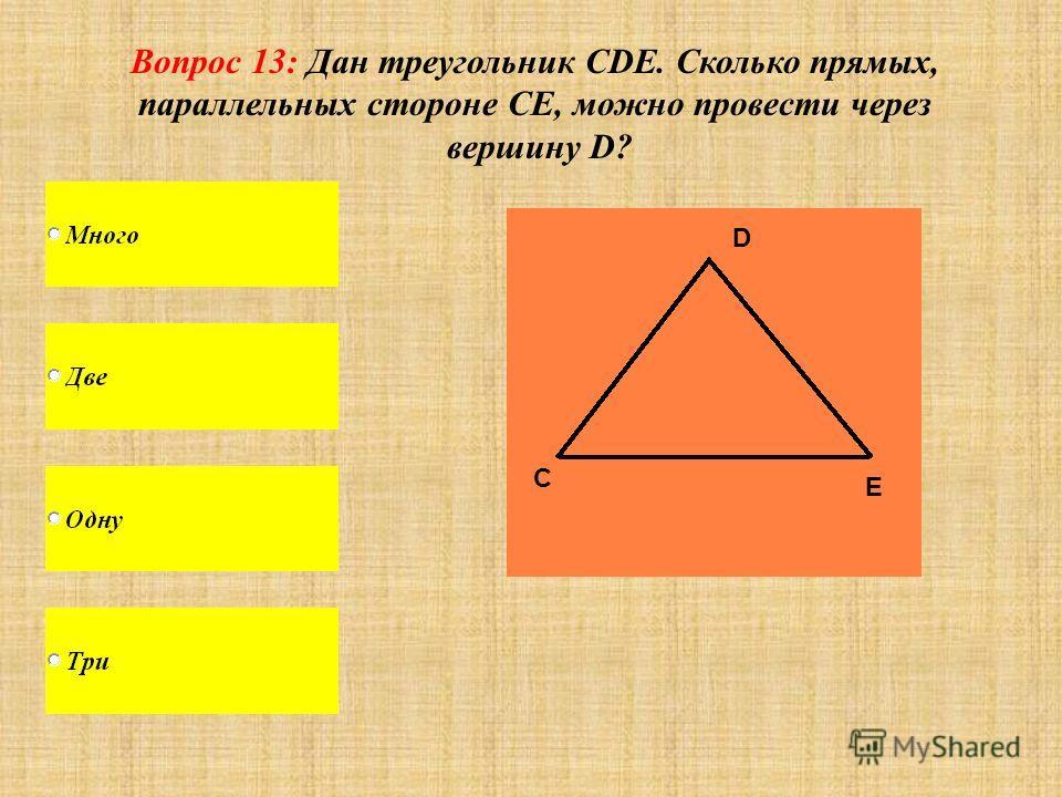 Вопрос 13: Дан треугольник CDE. Сколько прямых, параллельных стороне СЕ, можно провести через вершину D? С D E