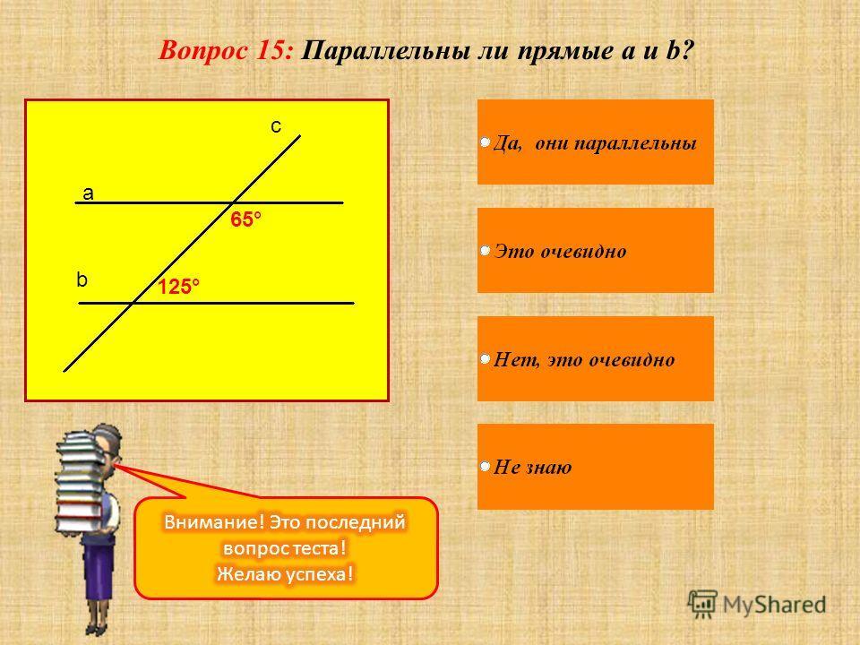 Вопрос 15: Параллельны ли прямые a и b? a b c 65° 125°