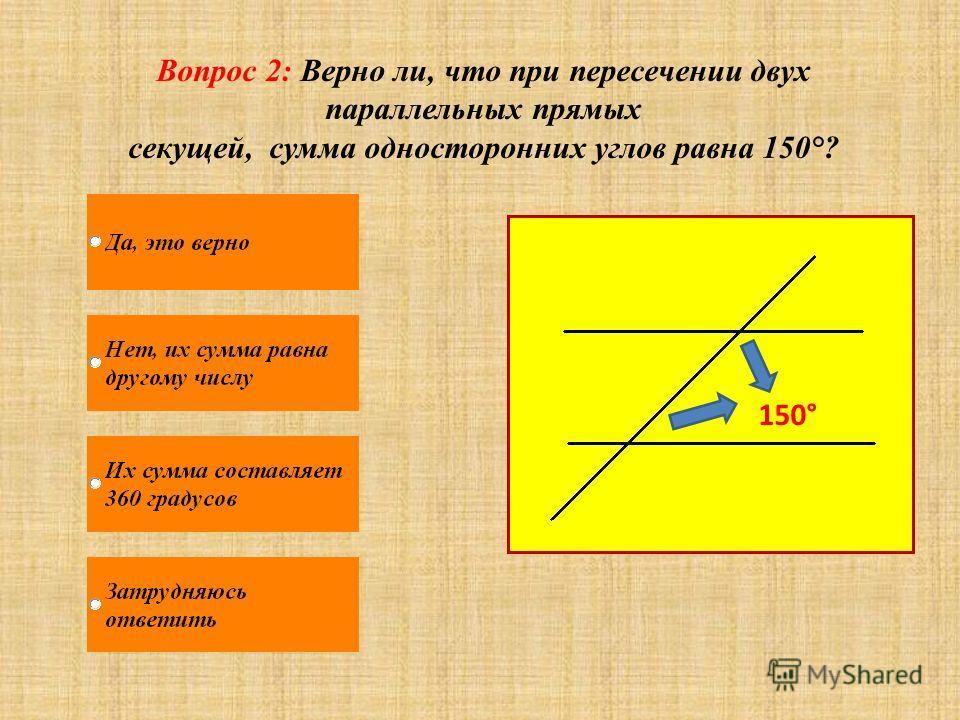 Вопрос 2: Верно ли, что при пересечении двух параллельных прямых секущей, сумма односторонних углов равна 150°? 150°