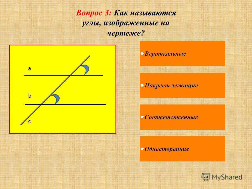Вопрос 3: Как называются углы, изображенные на чертеже? a b c