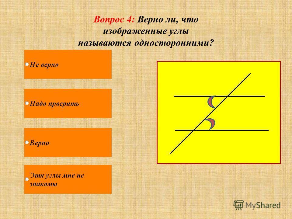 Вопрос 4: Верно ли, что изображенные углы называются односторонними?