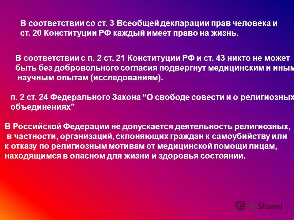 В соответствии со ст. 3 Всеобщей декларации прав человека и ст. 20 Конституции РФ каждый имеет право на жизнь. В соответствии с п. 2 ст. 21 Конституции РФ и ст. 43 никто не может быть без добровольного согласия подвергнут медицинским и иным научным о
