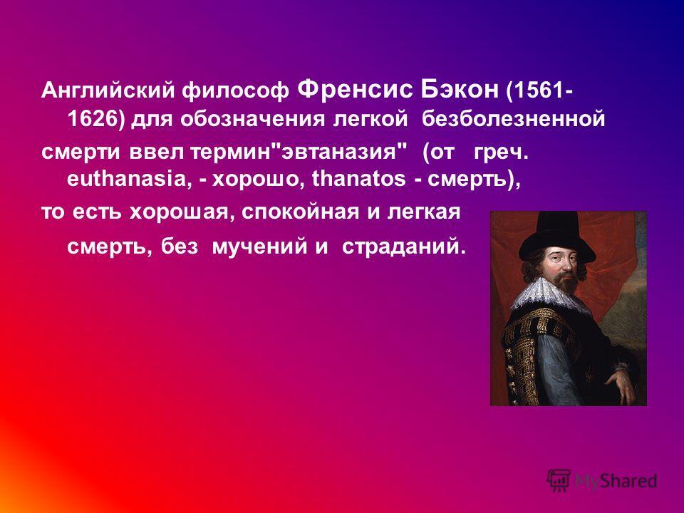 Английский философ Френсис Бэкон (1561- 1626) для обозначения легкой безболезненной смерти ввел терминэвтаназия (от греч. euthanasia, - хорошо, thanatos - смерть), то есть хорошая, спокойная и легкая смерть, без мучений и страданий.