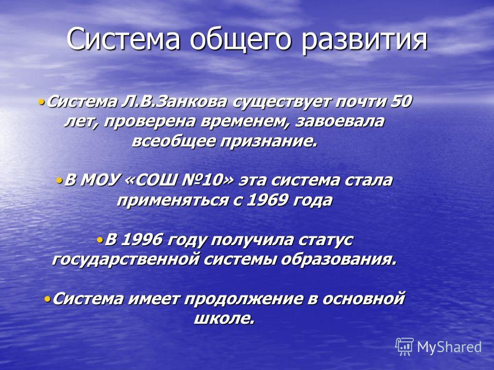 Система общего развития Система Л.В.Занкова существует почти 50 лет, проверена временем, завоевала всеобщее признание.Система Л.В.Занкова существует почти 50 лет, проверена временем, завоевала всеобщее признание. В МОУ «СОШ 10» эта система стала прим