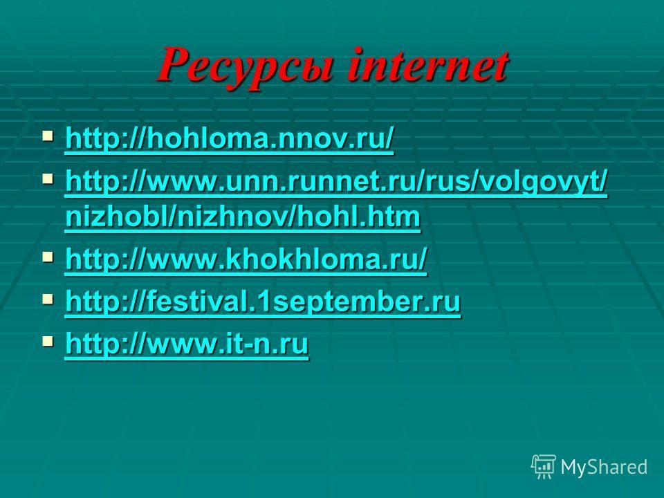 Ресурсы internet http://hohloma.nnov.ru/ http://hohloma.nnov.ru/ http://hohloma.nnov.ru/ http://www.unn.runnet.ru/rus/volgovyt/ nizhobl/nizhnov/hohl.htm http://www.unn.runnet.ru/rus/volgovyt/ nizhobl/nizhnov/hohl.htm http://www.unn.runnet.ru/rus/volg
