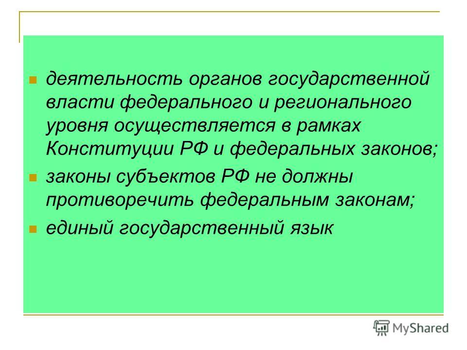 деятельность органов государственной власти федерального и регионального уровня осуществляется в рамках Конституции РФ и федеральных законов; законы субъектов РФ не должны противоречить федеральным законам; единый государственный язык