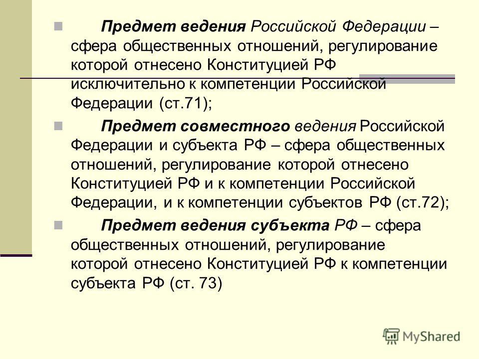Предмет ведения Российской Федерации – сфера общественных отношений, регулирование которой отнесено Конституцией РФ исключительно к компетенции Российской Федерации (ст.71); Предмет совместного ведения Российской Федерации и субъекта РФ – сфера общес