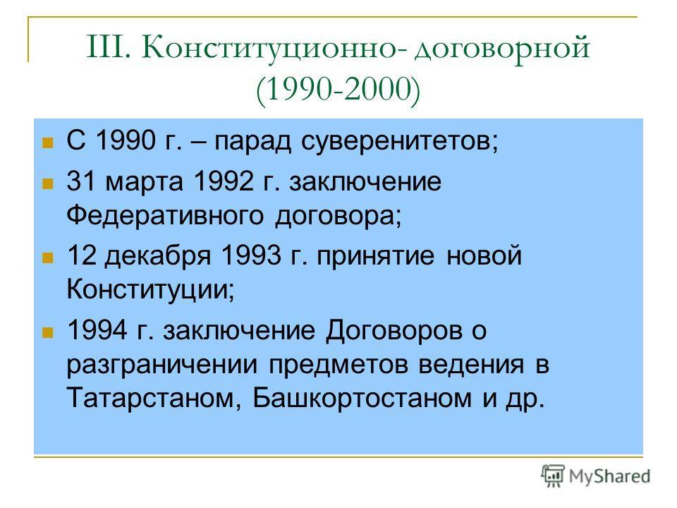 III. Конституционно- договорной (1990-2000) С 1990 г. – парад суверенитетов; 31 марта 1992 г. заключение Федеративного договора; 12 декабря 1993 г. принятие новой Конституции; 1994 г. заключение Договоров о разграничении предметов ведения в Татарстан