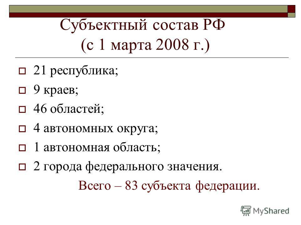 Субъектный состав РФ (с 1 марта 2008 г.) 21 республика; 9 краев; 46 областей; 4 автономных округа; 1 автономная область; 2 города федерального значения. Всего – 83 субъекта федерации.