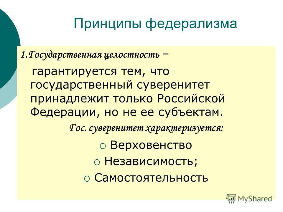 Принципы федерализма 1.Государственная целостность – гарантируется тем, что государственный суверенитет принадлежит только Российской Федерации, но не ее субъектам. Гос. суверенитет характеризуется: Верховенство Независимость; Самостоятельность