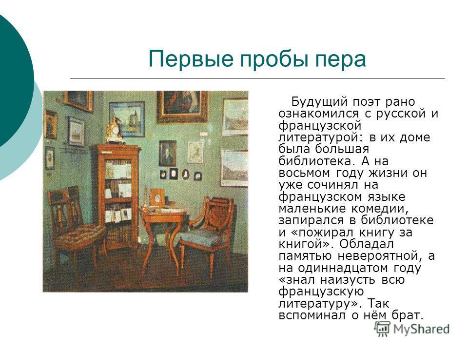Первые пробы пера Будущий поэт рано ознакомился с русской и французской литературой: в их доме была большая библиотека. А на восьмом году жизни он уже сочинял на французском языке маленькие комедии, запирался в библиотеке и «пожирал книгу за книгой».