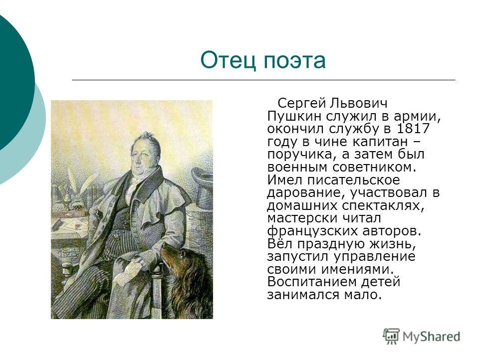 Отец поэта Сергей Львович Пушкин служил в армии, окончил службу в 1817 году в чине капитан – поручика, а затем был военным советником. Имел писательское дарование, участвовал в домашних спектаклях, мастерски читал французских авторов. Вёл праздную жи