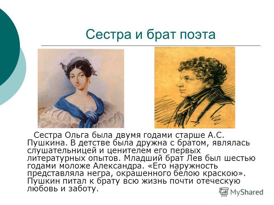 Сестра и брат поэта Сестра Ольга была двумя годами старше А.С. Пушкина. В детстве была дружна с братом, являлась слушательницей и ценителем его первых литературных опытов. Младший брат Лев был шестью годами моложе Александра. «Его наружность представ