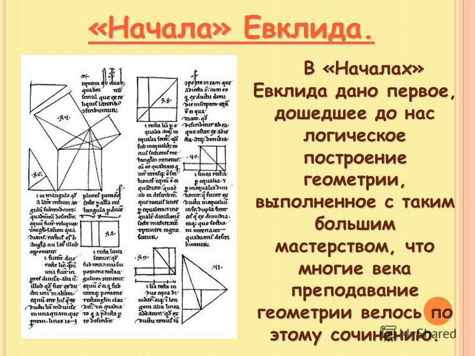 «Начала» Евклида. В «Началах» Евклида дано первое, дошедшее до нас логическое построение геометрии, выполненное с таким большим мастерством, что многие века преподавание геометрии велось по этому сочинению. В «Началах» Евклида дано первое, дошедшее д