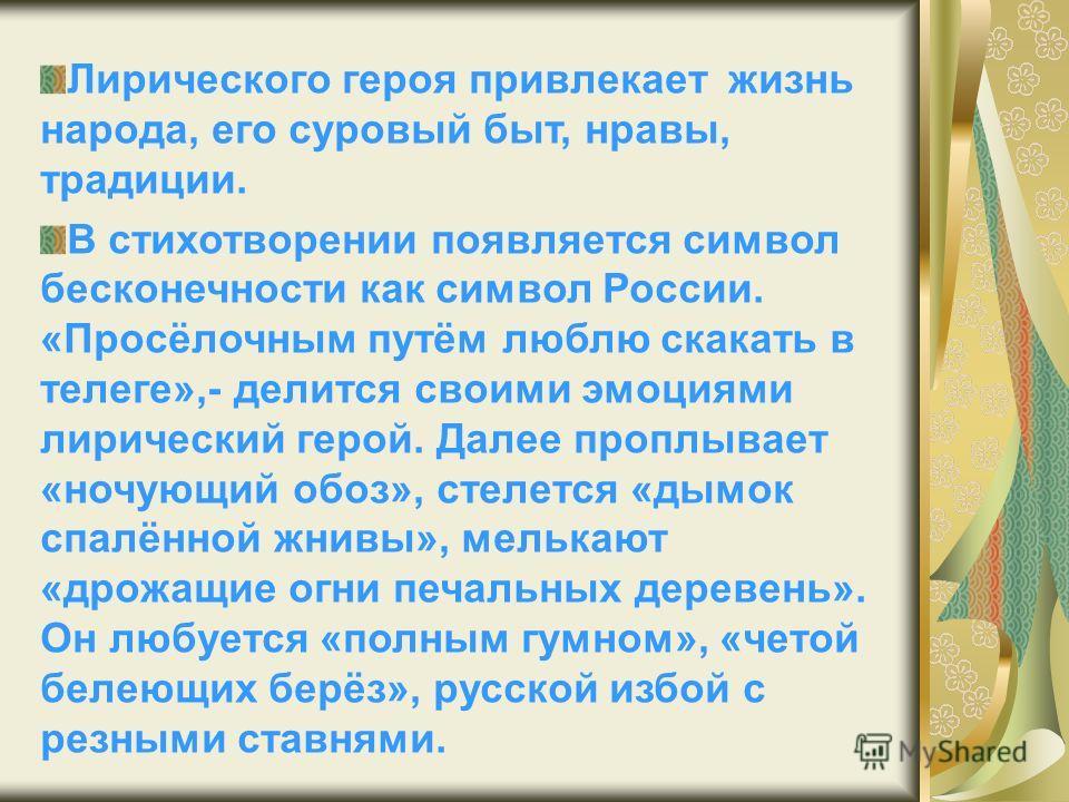 Лирического героя привлекает жизнь народа, его суровый быт, нравы, традиции. В стихотворении появляется символ бесконечности как символ России. «Просёлочным путём люблю скакать в телеге»,- делится своими эмоциями лирический герой. Далее проплывает «н