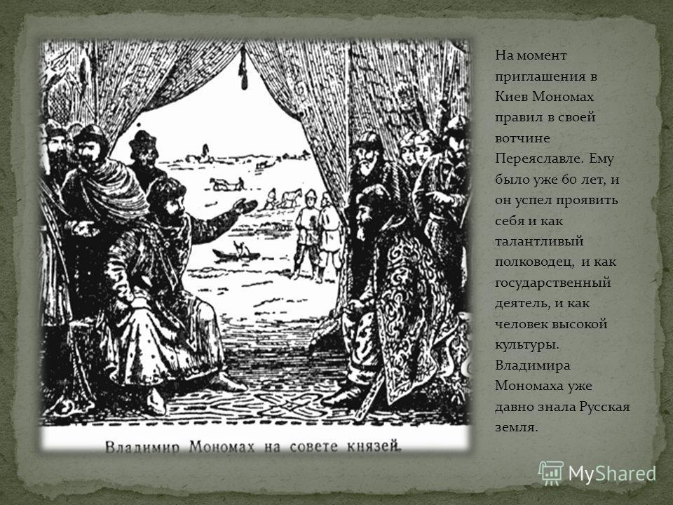 В этой ситуации киевские бояре решили пригласить на престол самого авторитетного на Руси князя - Владимира Мономаха. Владимир был внуком Ярослава Мудрого по отцовской линии.