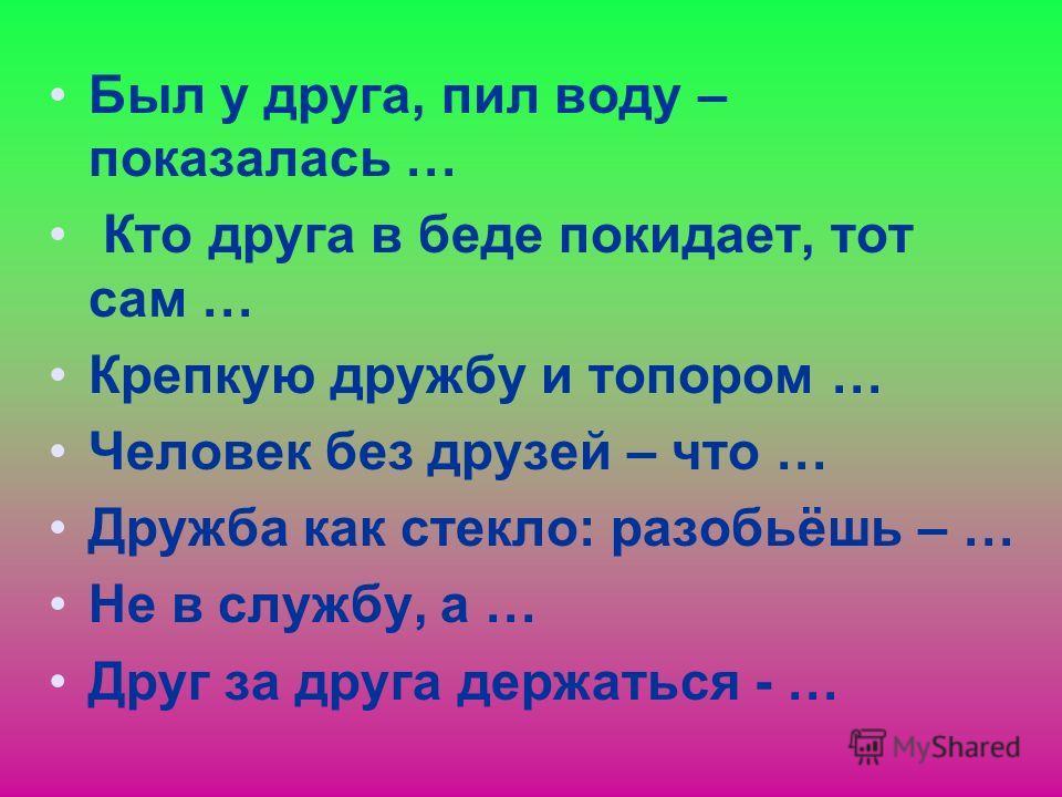 Пословицы: Не имей 100 рублей, а … Сам пропадай, а … Новых друзей наживай, а … Дружба крепка не лестью, а... Старый друг лучше … Нет друга, так ищи, а … Друг познаётся …