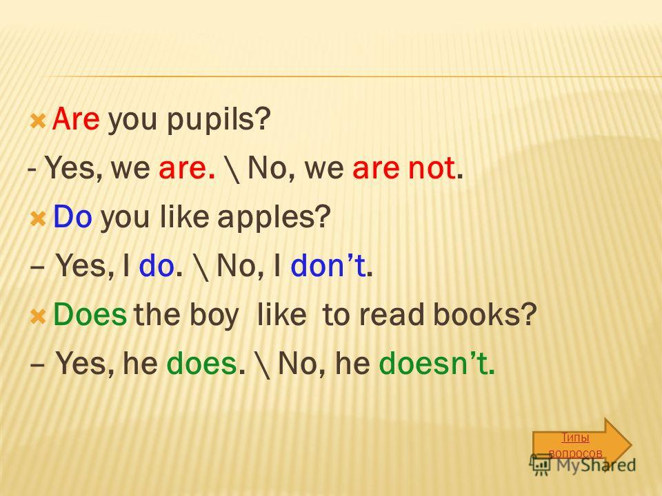 Are you pupils? - Yes, we are. \ No, we are not. Do you like apples? – Yes, I do. \ No, I dont. Does the boy like to read books? – Yes, he does. \ No, he doesnt. Типы вопросов