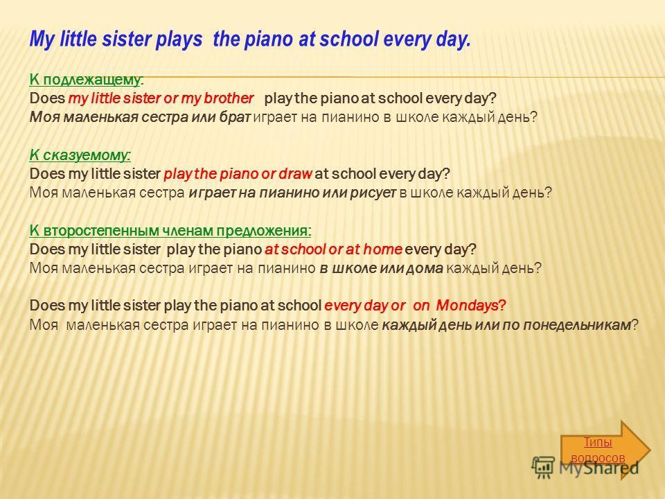 My little sister plays the piano at school every day. К подлежащему: Does my little sister or my brother play the piano at school every day? Моя маленькая сестра или брат играет на пианино в школе каждый день? К сказуемому: Does my little sister play