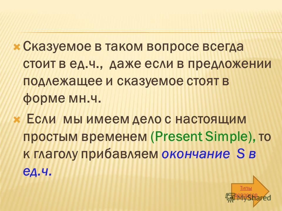 Сказуемое в таком вопросе всегда стоит в ед.ч., даже если в предложении подлежащее и сказуемое стоят в форме мн.ч. Если мы имеем дело с настоящим простым временем (Present Simple), то к глаголу прибавляем окончание S в ед.ч. Типы вопросов