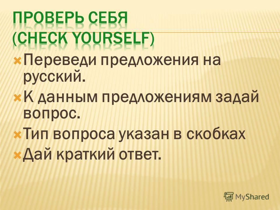 Переведи предложения на русский. К данным предложениям задай вопрос. Тип вопроса указан в скобках Дай краткий ответ.