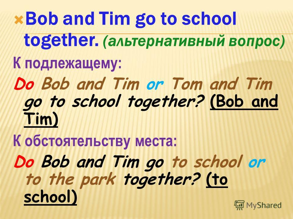 Bob and Tim go to school together. (альтернативный вопрос) К подлежащему: Do Bob and Tim or Tom and Tim go to school together? (Bob and Tim) К обстоятельству места: Do Bob and Tim go to school or to the park together? (to school)