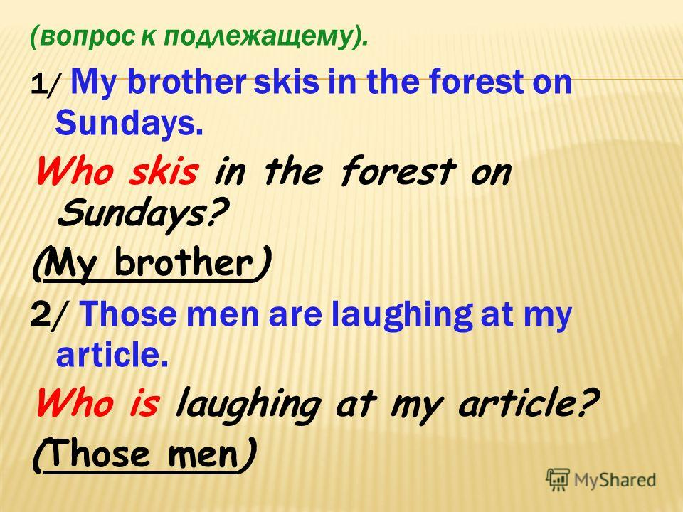 (вопрос к подлежащему). 1/ My brother skis in the forest on Sundays. Who skis in the forest on Sundays? (My brother) 2/ Those men are laughing at my article. Who is laughing at my article? (Those men)