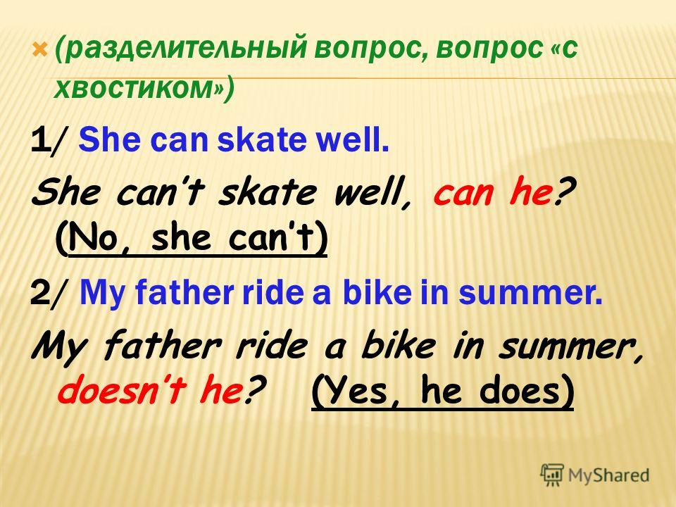 (разделительный вопрос, вопрос «с хвостиком») 1/ She can skate well. She cant skate well, can he? (No, she cant) 2/ My father ride a bike in summer. My father ride a bike in summer, doesnt he? (Yes, he does)