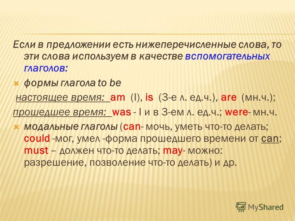 Если в предложении есть нижеперечисленные слова, то эти слова используем в качестве вспомогательных глаголов: формы глагола to be настоящее время: am (I), is (3-е л. ед.ч.), are (мн.ч.); прошедшее время: was - I и в 3-ем л. ед.ч.; were- мн.ч. модальн