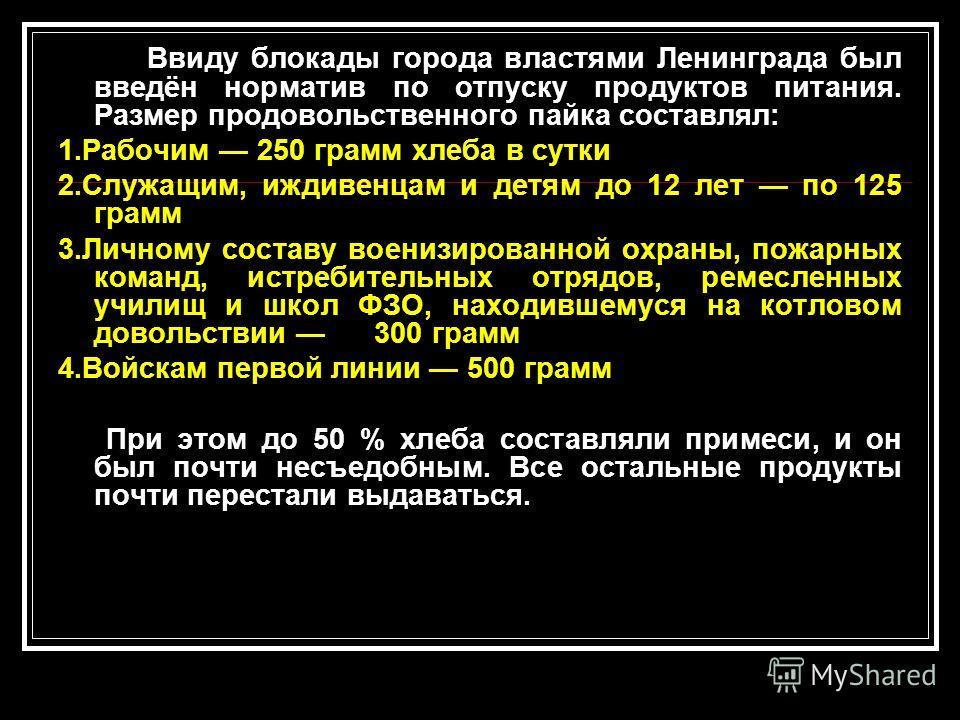 Ввиду блокады города властями Ленинграда был введён норматив по отпуску продуктов питания. Размер продовольственного пайка составлял: 1.Рабочим 250 грамм хлеба в сутки 2.Служащим, иждивенцам и детям до 12 лет по 125 грамм 3.Личному составу военизиров