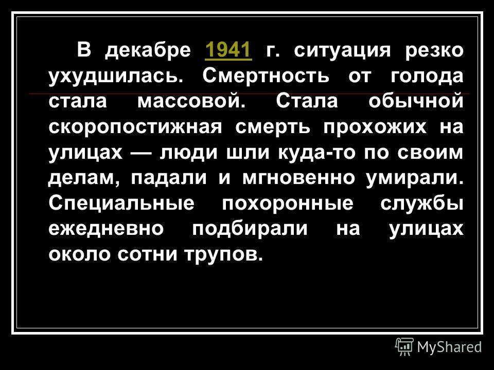 В декабре 1941 г. ситуация резко ухудшилась. Смертность от голода стала массовой. Стала обычной скоропостижная смерть прохожих на улицах люди шли куда-то по своим делам, падали и мгновенно умирали. Специальные похоронные службы ежедневно подбирали на