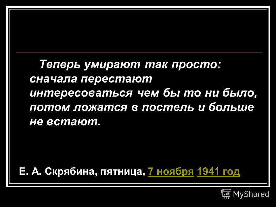 Теперь умирают так просто: сначала перестают интересоваться чем бы то ни было, потом ложатся в постель и больше не встают. Е. А. Скрябина, пятница, 7 ноября 1941 год7 ноября1941 год