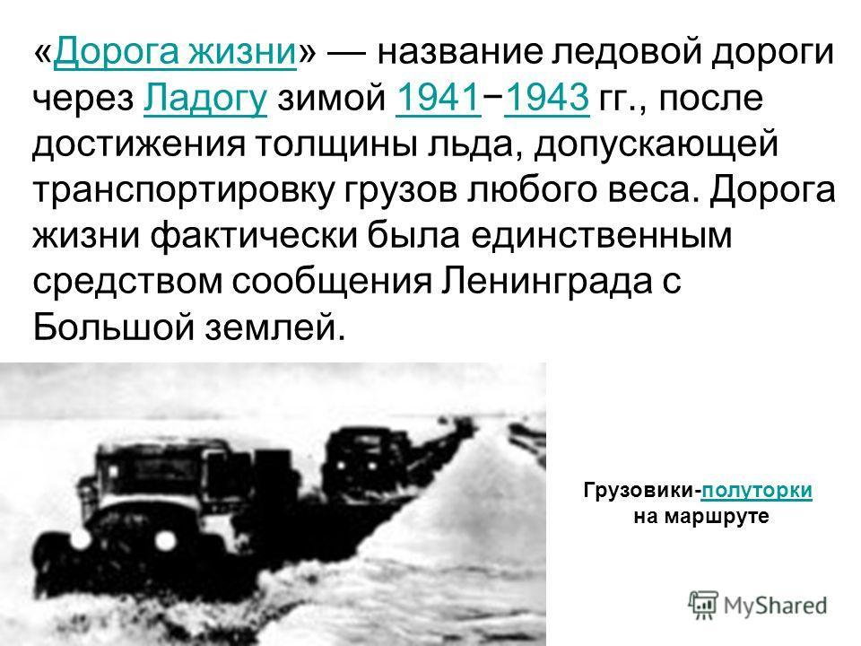 «Дорога жизни» название ледовой дороги через Ладогу зимой 19411943 гг., после достижения толщины льда, допускающей транспортировку грузов любого веса. Дорога жизни фактически была единственным средством сообщения Ленинграда с Большой землей.Дорога жи