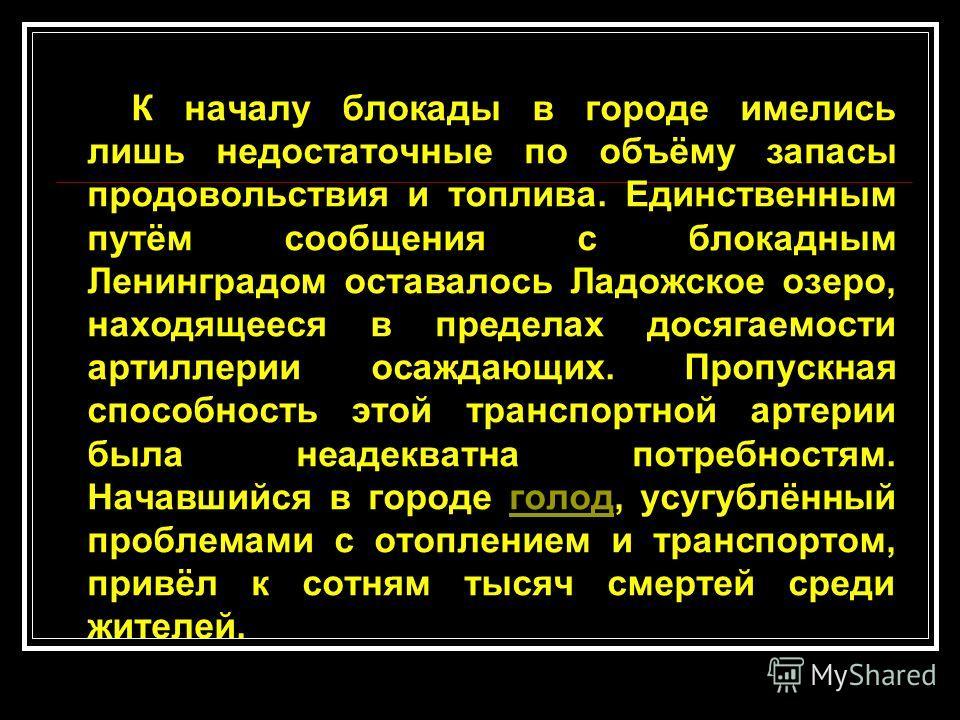 К началу блокады в городе имелись лишь недостаточные по объёму запасы продовольствия и топлива. Единственным путём сообщения с блокадным Ленинградом оставалось Ладожское озеро, находящееся в пределах досягаемости артиллерии осаждающих. Пропускная спо
