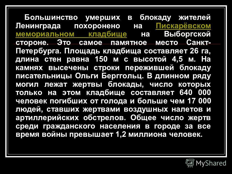 Большинство умерших в блокаду жителей Ленинграда похоронено на Пискарёвском мемориальном кладбище на Выборгской стороне. Это самое памятное место Санкт- Петербурга. Площадь кладбища составляет 26 га, длина стен равна 150 м с высотой 4,5 м. На камнях