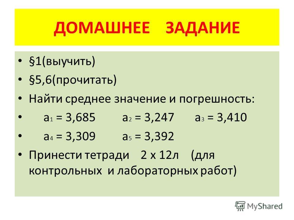 ДОМАШНЕЕ ЗАДАНИЕ §1(выучить) §5,6(прочитать) Найти среднее значение и погрешность: а 1 = 3,685 а 2 = 3,247 а 3 = 3,410 а 4 = 3,309 а 5 = 3,392 Принести тетради 2 х 12л (для контрольных и лабораторных работ)