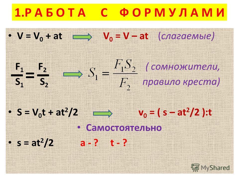 1.Р А Б О Т А С Ф О Р М У Л А М И V = V 0 + at V 0 = V – at (слагаемые) F 1 F 2 ( сомножители, S 1 S 2 правило креста) S = V 0 t + at 2 /2 v 0 = ( s – at 2 /2 ):t Самостоятельно s = at 2 /2 a - ? t - ?
