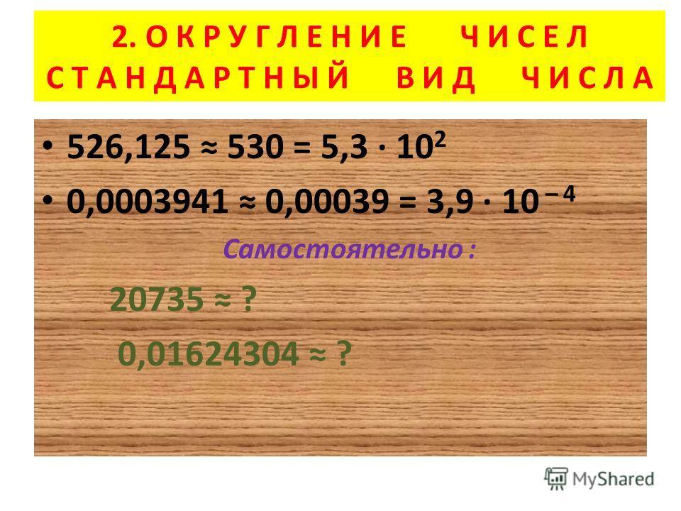 2. О К Р У Г Л Е Н И Е Ч И С Е Л С Т А Н Д А Р Т Н Ы Й В И Д Ч И С Л А 526,125 530 = 5,3 10 2 0,0003941 0,00039 = 3,9 10 – 4 Самостоятельно : 20735 ? 0,01624304 ?