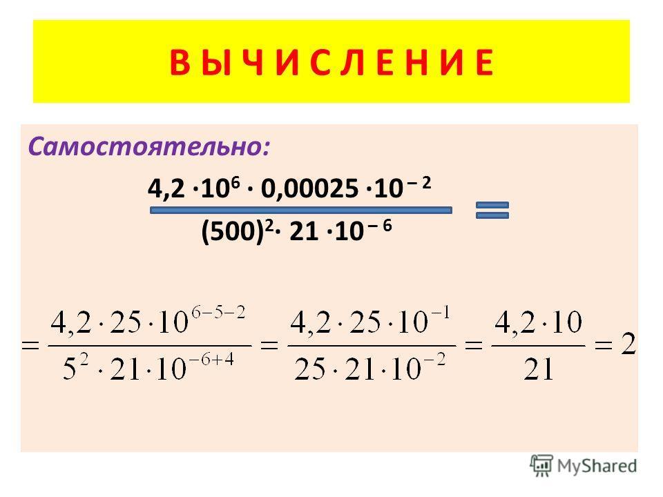В Ы Ч И С Л Е Н И Е Самостоятельно: 4,2 10 6 0,00025 10 – 2 (500) 2 21 10 – 6